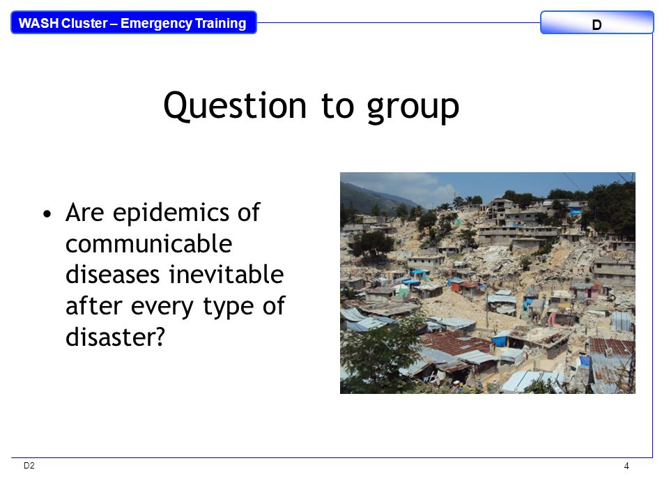 WASH Cluster – Emergency Training D D2 4 Are epidemics of communicable diseases inevitable after every type of disaster.