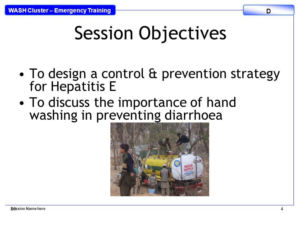 WASH Cluster – Emergency Training D D34 Session Name here 4 Session Objectives To design a control & prevention strategy for Hepatitis E To discuss the importance of hand washing in preventing diarrhoea