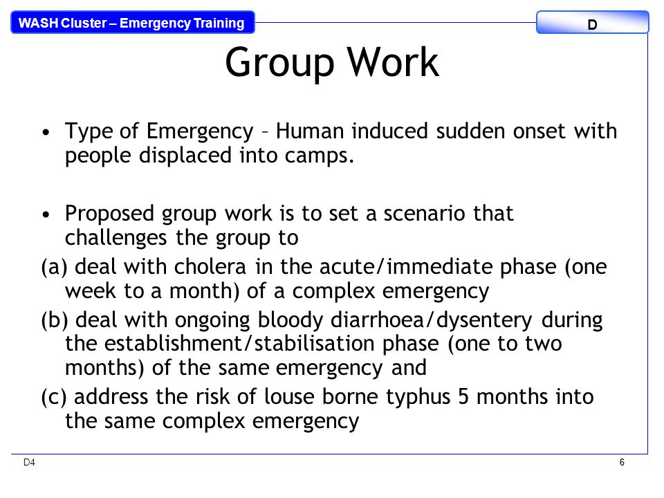 WASH Cluster – Emergency Training D D46 6 Group Work Type of Emergency – Human induced sudden onset with people displaced into camps.