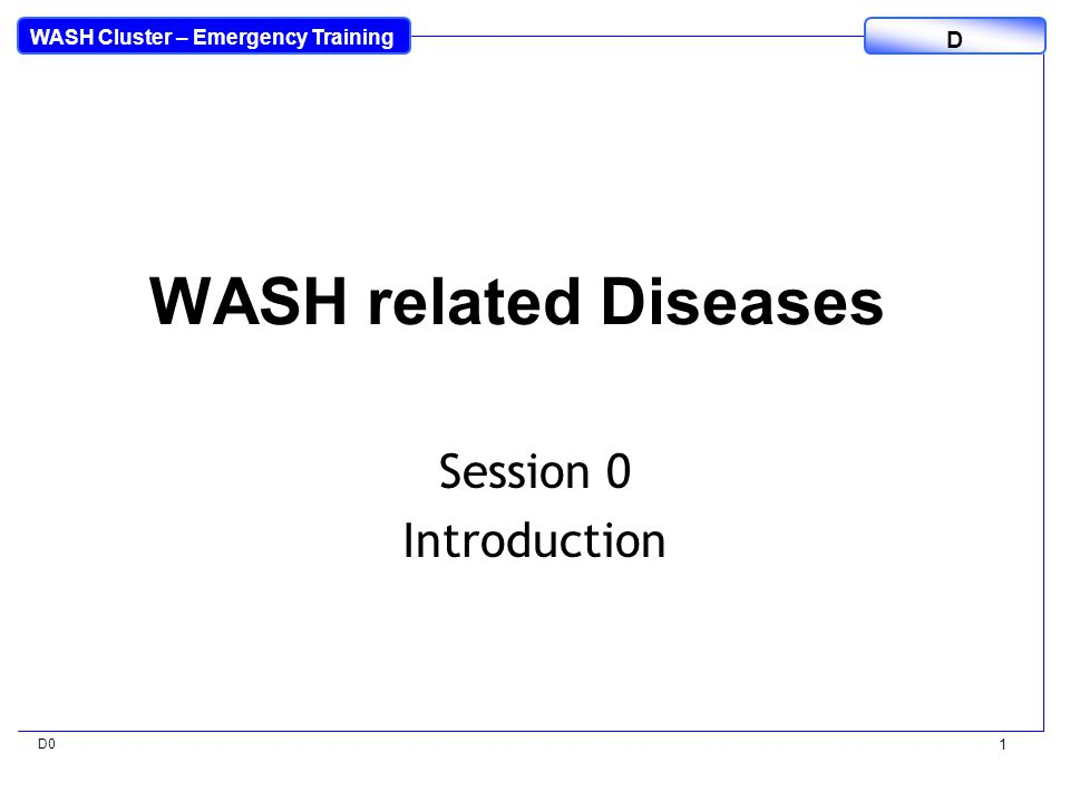 WASH Cluster – Emergency Training D D0 2 Overall Aim To put WASH related diseases into a global and emergencies context and establish key principles for the control and prevention of the most common diseases.