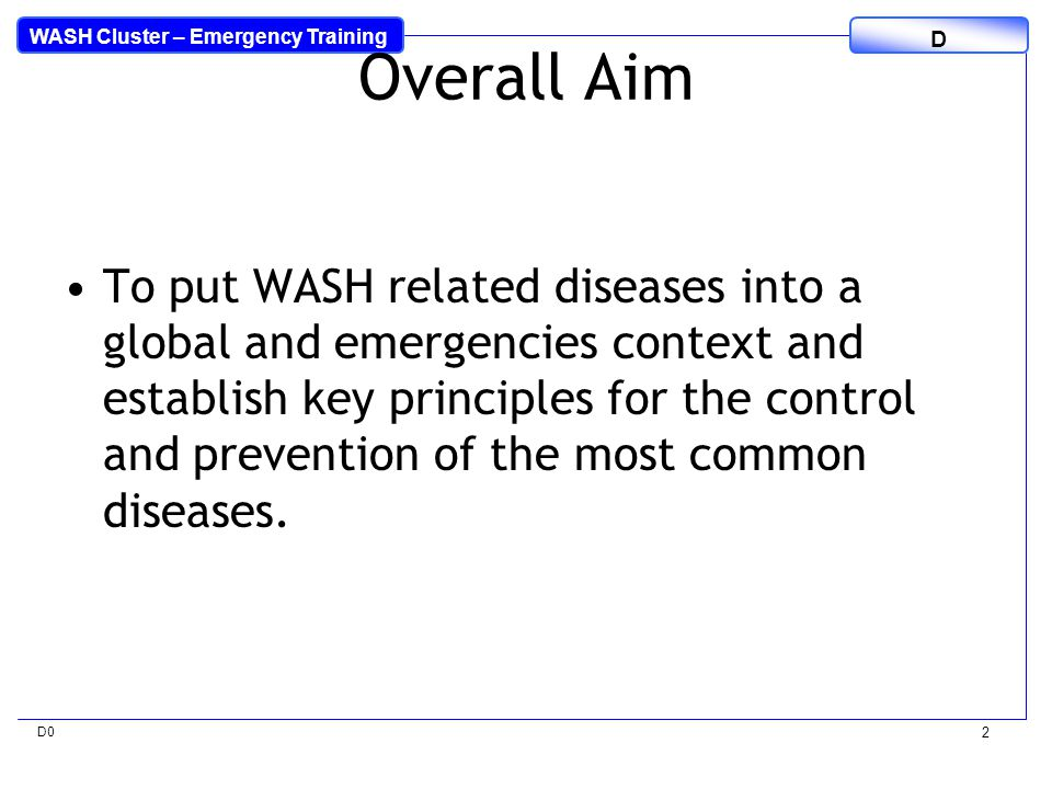 WASH Cluster – Emergency Training D D0 3 Specific Objectives To discuss the global burden of disease and those that are environment/WASH related To be able to describe the public health impacts associated with each type of disaster To list the key environment/WASH related diseases in emergencies and describe how they are categorised and transmitted
