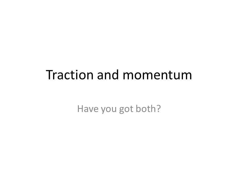 Traction and momentum Have you got both