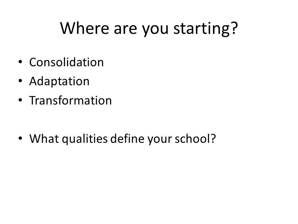 Where are you starting Consolidation Adaptation Transformation What qualities define your school