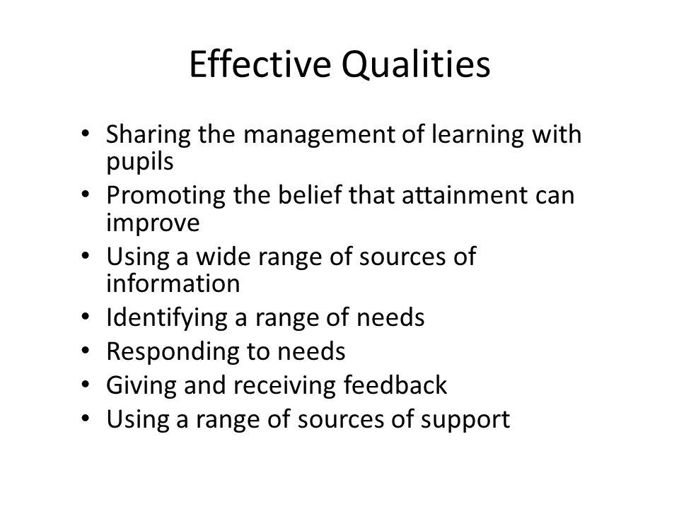 Effective Qualities Sharing the management of learning with pupils Promoting the belief that attainment can improve Using a wide range of sources of information Identifying a range of needs Responding to needs Giving and receiving feedback Using a range of sources of support