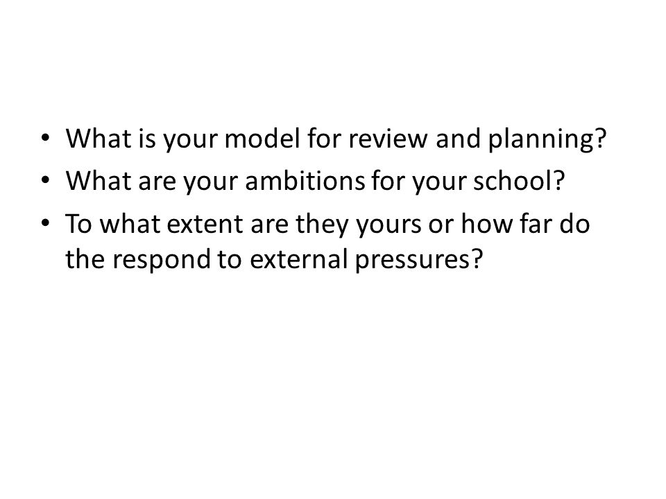 What is your model for review and planning. What are your ambitions for your school.