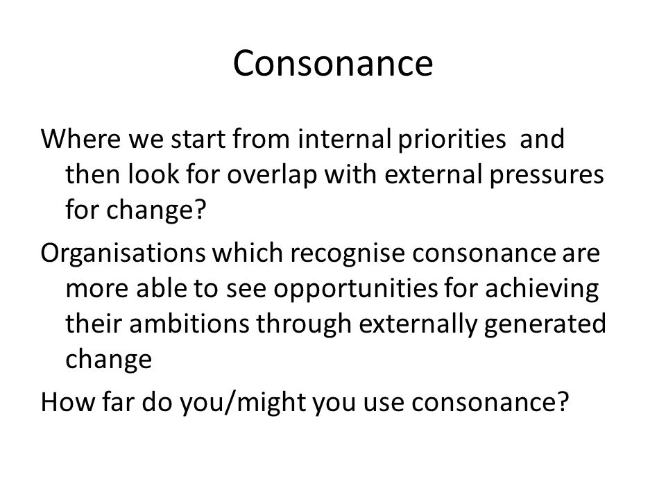 Consonance Where we start from internal priorities and then look for overlap with external pressures for change.