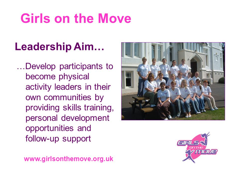 Girls on the Move www.girlsonthemove.org.uk …Develop participants to become physical activity leaders in their own communities by providing skills training, personal development opportunities and follow-up support Leadership Aim…