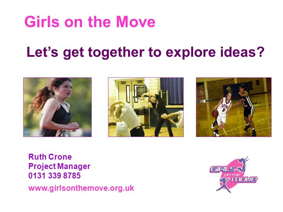 Girls on the Move www.girlsonthemove.org.uk Ruth Crone Project Manager 0131 339 8785 Let's get together to explore ideas