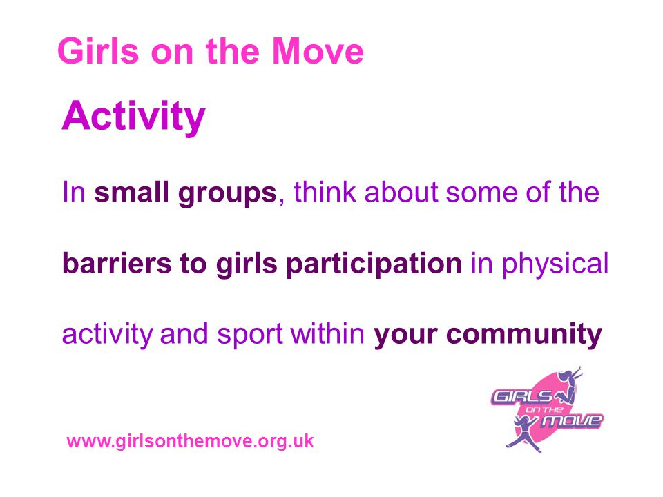 Girls on the Move www.girlsonthemove.org.uk Activity In small groups, think about some of the barriers to girls participation in physical activity and sport within your community