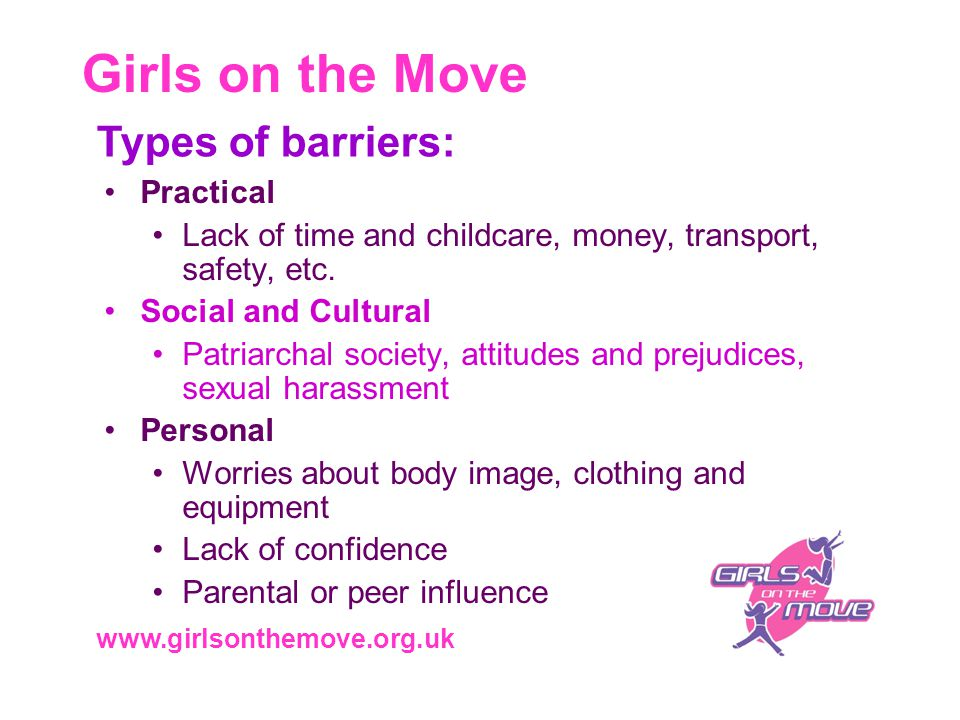Girls on the Move www.girlsonthemove.org.uk Types of barriers: Practical Lack of time and childcare, money, transport, safety, etc.