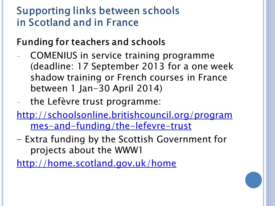 Supporting links between schools in Scotland and in France Funding for teachers and schools - COMENIUS in service training programme (deadline: 17 September 2013 for a one week shadow training or French courses in France between 1 Jan-30 April 2014) - the Lefèvre trust programme: http://schoolsonline.britishcouncil.org/program mes-and-funding/the-lefevre-trust - Extra funding by the Scottish Government for projects about the WWW1 http://home.scotland.gov.uk/home