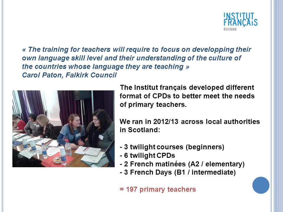 « The training for teachers will require to focus on developping their own language skill level and their understanding of the culture of the countries whose language they are teaching » Carol Paton, Falkirk Council The Institut français developed different format of CPDs to better meet the needs of primary teachers.