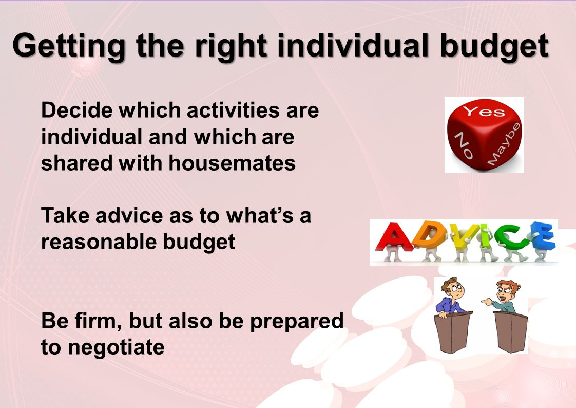 Getting the right individual budget Decide which activities are individual and which are shared with housemates Take advice as to what's a reasonable budget Be firm, but also be prepared to negotiate