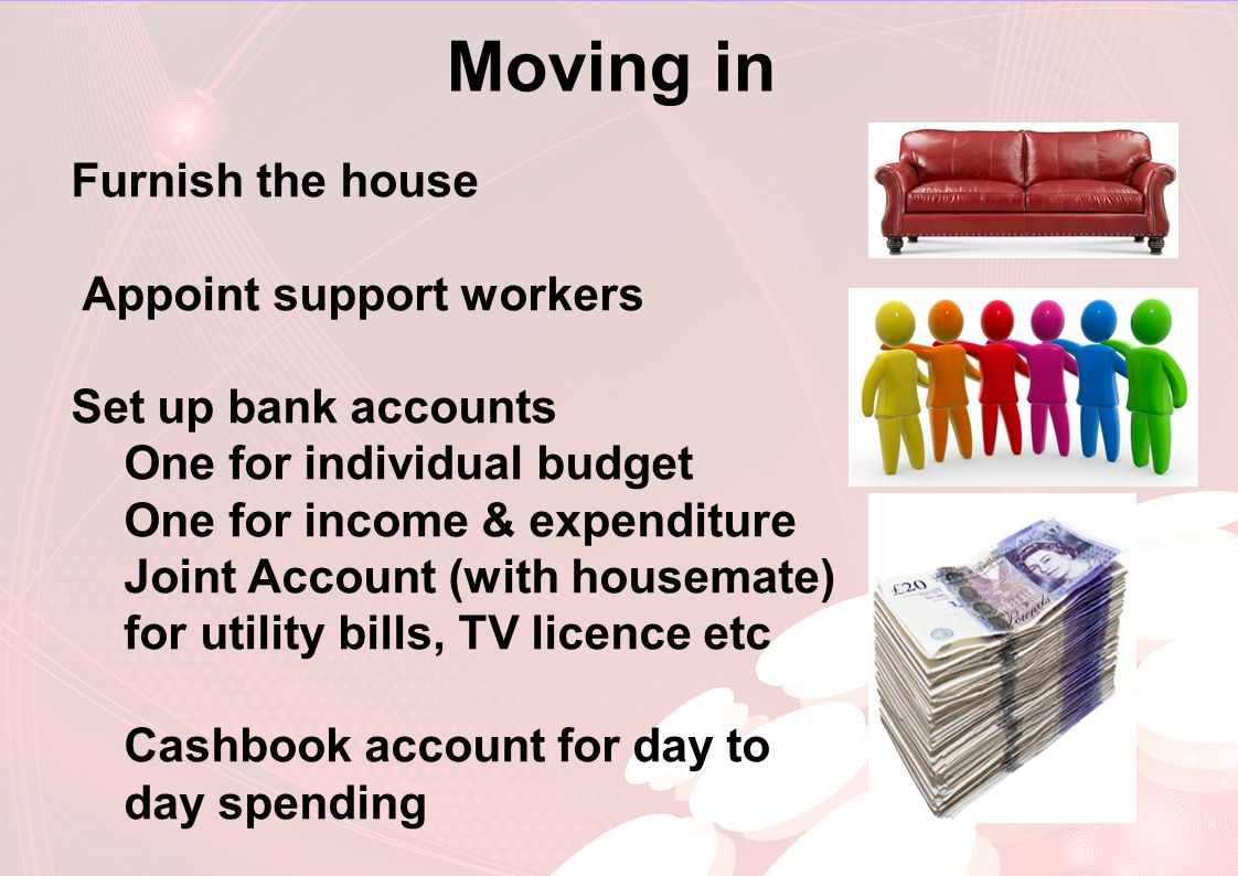 Moving in Furnish the house Appoint support workers Set up bank accounts One for individual budget One for income & expenditure Joint Account (with housemate) for utility bills, TV licence etc Cashbook account for day to day spending