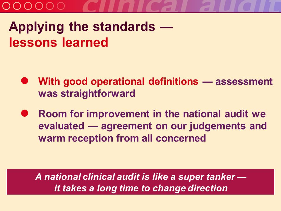 Applying the standards — lessons learned A national clinical audit is like a super tanker — it takes a long time to change direction With good operational definitions — assessment was straightforward Room for improvement in the national audit we evaluated — agreement on our judgements and warm reception from all concerned