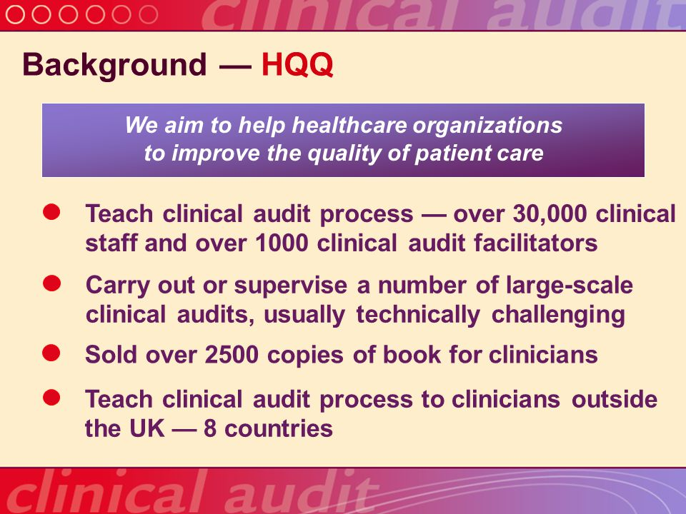 Background HQQ was asked to evaluate a national clinical audit HQQ needed an objective basis for the evaluation There were no published standards internationally for a national clinical audit or equivalent activity We needed to develop the standards in order to do the job of evaluating the national clinical audit