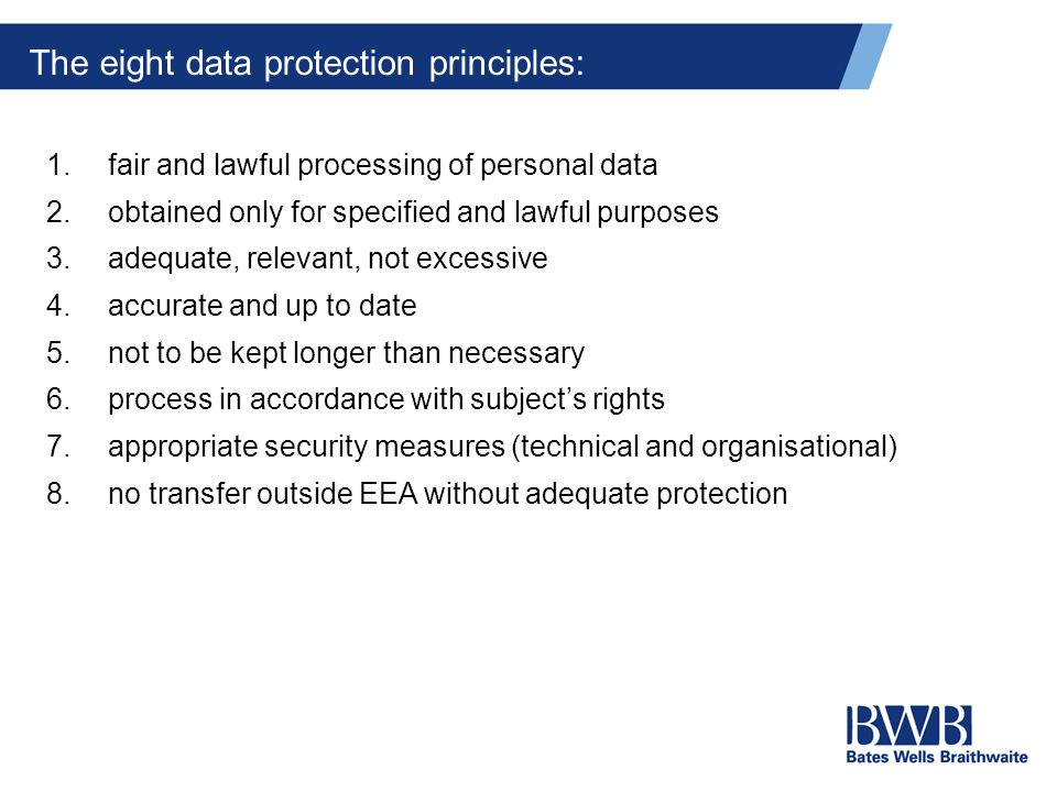 The eight data protection principles: 1.fair and lawful processing of personal data 2.obtained only for specified and lawful purposes 3.adequate, relevant, not excessive 4.accurate and up to date 5.not to be kept longer than necessary 6.process in accordance with subject's rights 7.appropriate security measures (technical and organisational) 8.no transfer outside EEA without adequate protection