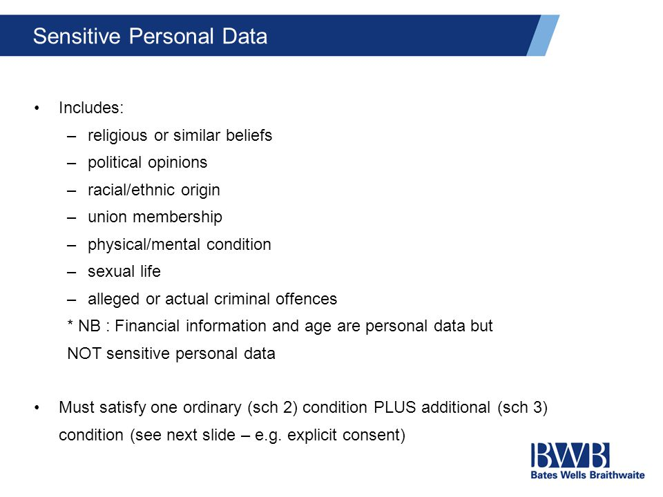 Sensitive Personal Data Includes: –religious or similar beliefs –political opinions –racial/ethnic origin –union membership –physical/mental condition –sexual life –alleged or actual criminal offences * NB : Financial information and age are personal data but NOT sensitive personal data Must satisfy one ordinary (sch 2) condition PLUS additional (sch 3) condition (see next slide – e.g.