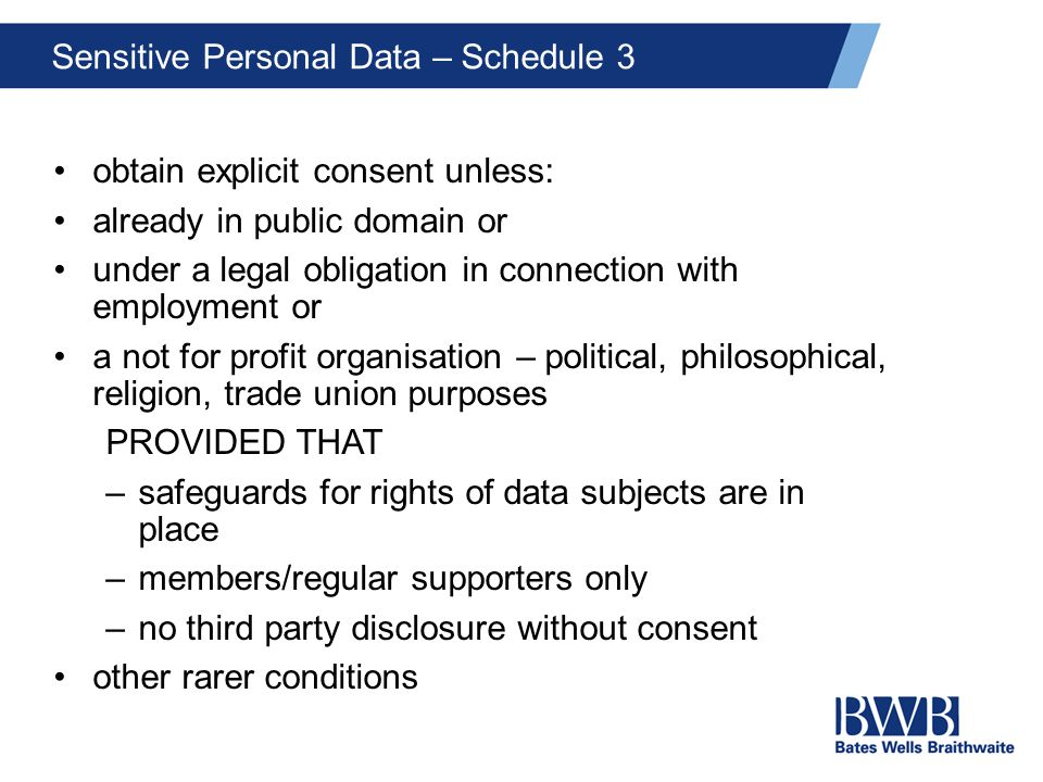 Sensitive Personal Data – Schedule 3 obtain explicit consent unless: already in public domain or under a legal obligation in connection with employment or a not for profit organisation – political, philosophical, religion, trade union purposes PROVIDED THAT –safeguards for rights of data subjects are in place –members/regular supporters only –no third party disclosure without consent other rarer conditions