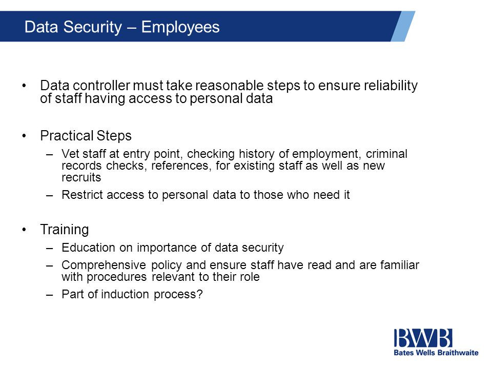 Data Security – Employees Data controller must take reasonable steps to ensure reliability of staff having access to personal data Practical Steps –Vet staff at entry point, checking history of employment, criminal records checks, references, for existing staff as well as new recruits –Restrict access to personal data to those who need it Training –Education on importance of data security –Comprehensive policy and ensure staff have read and are familiar with procedures relevant to their role –Part of induction process