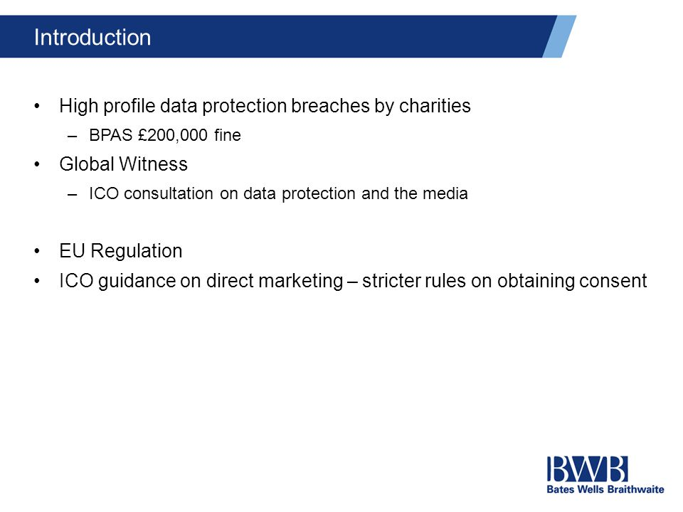 Introduction High profile data protection breaches by charities –BPAS £200,000 fine Global Witness –ICO consultation on data protection and the media EU Regulation ICO guidance on direct marketing – stricter rules on obtaining consent
