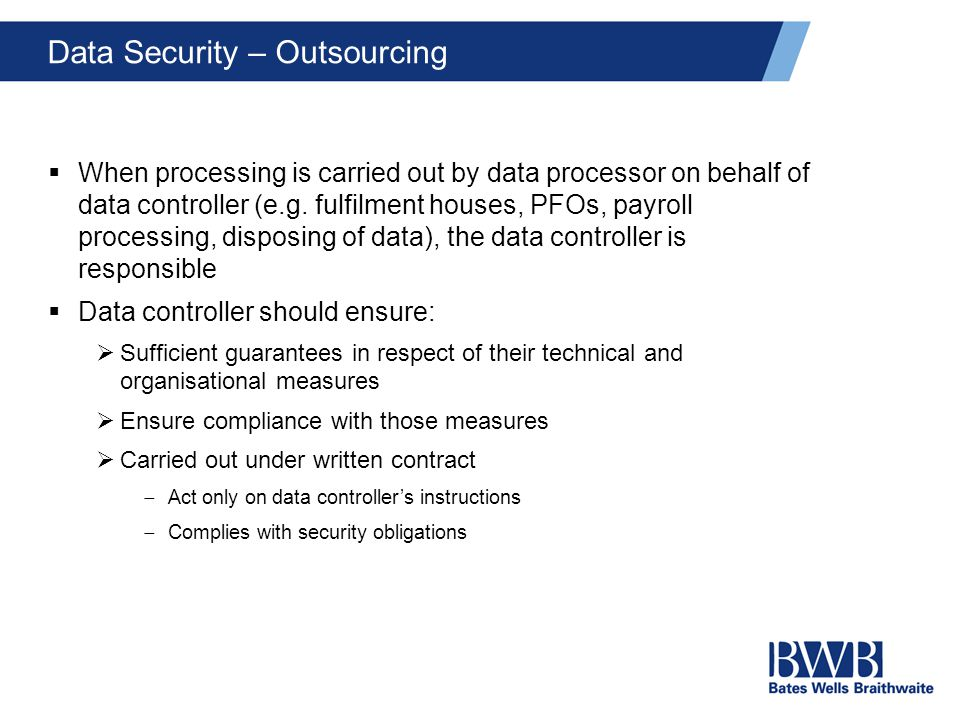 Data Security – Outsourcing  When processing is carried out by data processor on behalf of data controller (e.g.