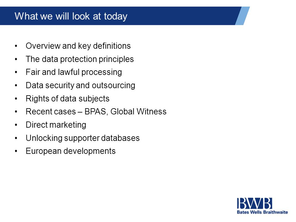 What we will look at today Overview and key definitions The data protection principles Fair and lawful processing Data security and outsourcing Rights of data subjects Recent cases – BPAS, Global Witness Direct marketing Unlocking supporter databases European developments