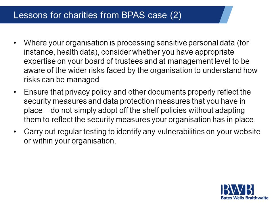 Lessons for charities from BPAS case (2) Where your organisation is processing sensitive personal data (for instance, health data), consider whether you have appropriate expertise on your board of trustees and at management level to be aware of the wider risks faced by the organisation to understand how risks can be managed Ensure that privacy policy and other documents properly reflect the security measures and data protection measures that you have in place – do not simply adopt off the shelf policies without adapting them to reflect the security measures your organisation has in place.