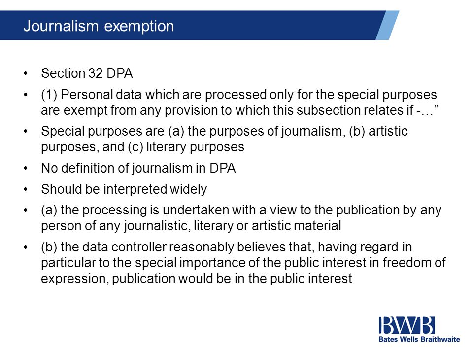 Journalism exemption Section 32 DPA (1) Personal data which are processed only for the special purposes are exempt from any provision to which this subsection relates if -… Special purposes are (a) the purposes of journalism, (b) artistic purposes, and (c) literary purposes No definition of journalism in DPA Should be interpreted widely (a) the processing is undertaken with a view to the publication by any person of any journalistic, literary or artistic material (b) the data controller reasonably believes that, having regard in particular to the special importance of the public interest in freedom of expression, publication would be in the public interest