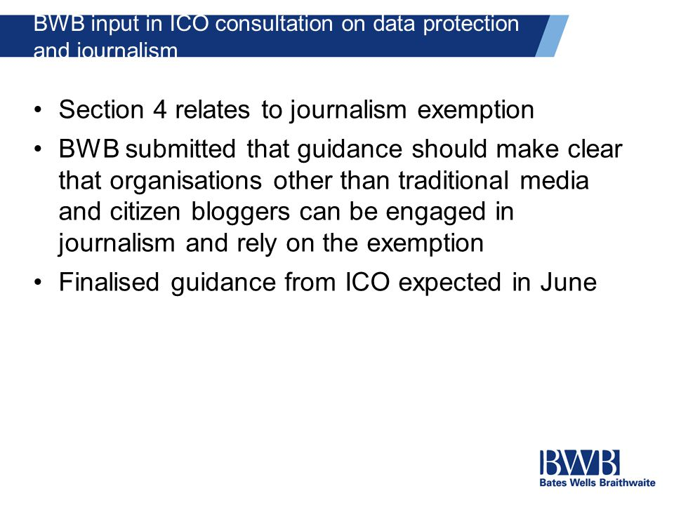BWB input in ICO consultation on data protection and journalism Section 4 relates to journalism exemption BWB submitted that guidance should make clear that organisations other than traditional media and citizen bloggers can be engaged in journalism and rely on the exemption Finalised guidance from ICO expected in June