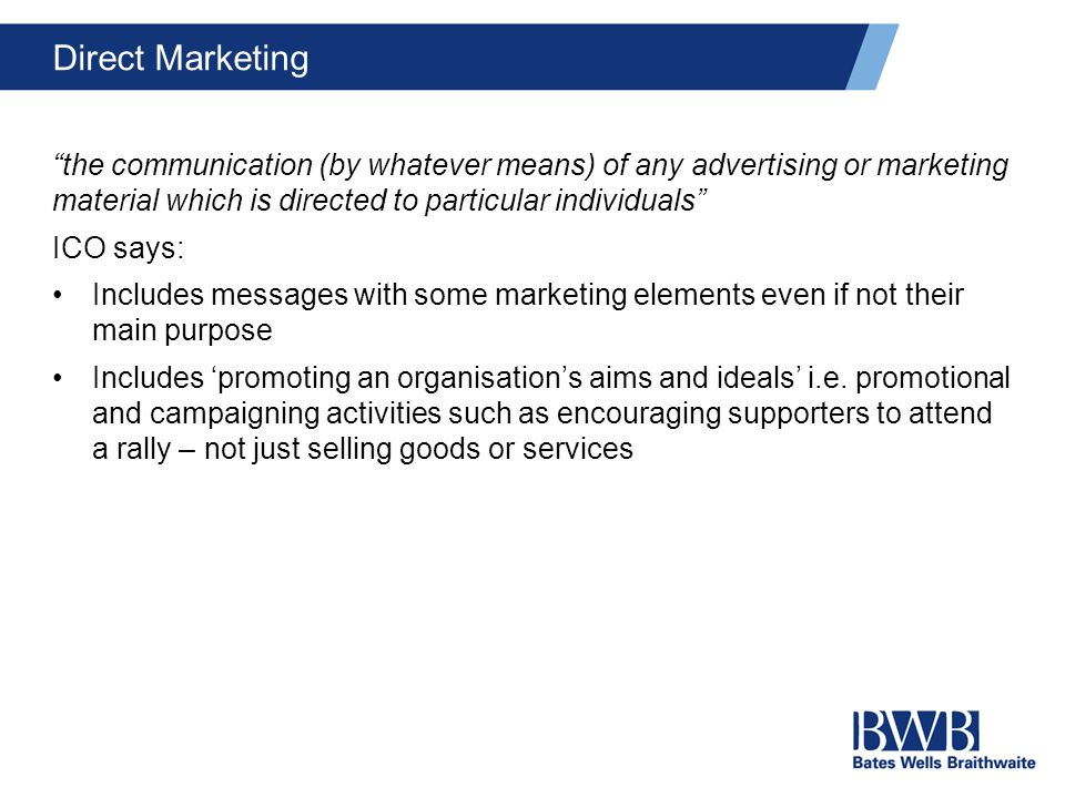 Direct Marketing the communication (by whatever means) of any advertising or marketing material which is directed to particular individuals ICO says: Includes messages with some marketing elements even if not their main purpose Includes 'promoting an organisation's aims and ideals' i.e.