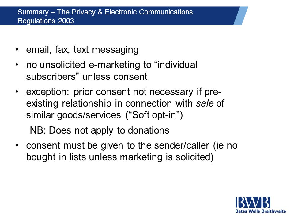 Summary – The Privacy & Electronic Communications Regulations 2003 email, fax, text messaging no unsolicited e-marketing to individual subscribers unless consent exception: prior consent not necessary if pre- existing relationship in connection with sale of similar goods/services ( Soft opt-in ) NB: Does not apply to donations consent must be given to the sender/caller (ie no bought in lists unless marketing is solicited)