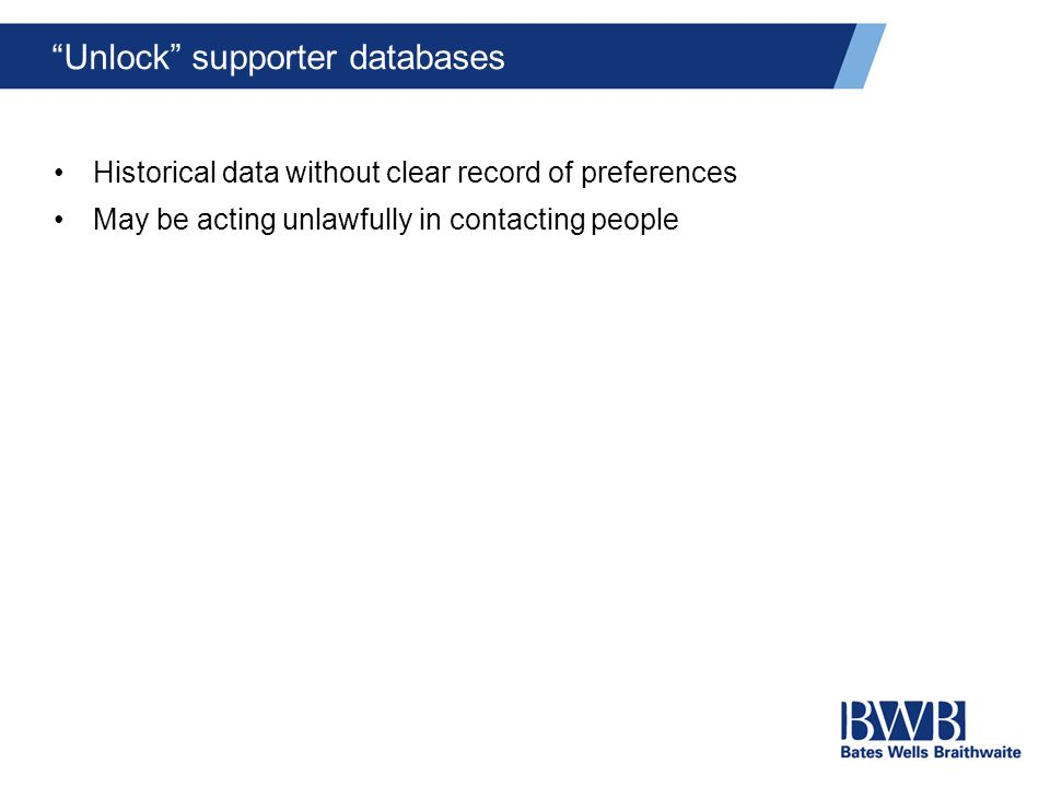 Unlock supporter databases Historical data without clear record of preferences May be acting unlawfully in contacting people
