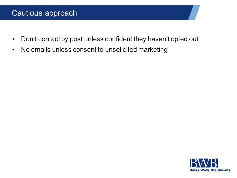 Cautious approach Don't contact by post unless confident they haven't opted out No emails unless consent to unsolicited marketing