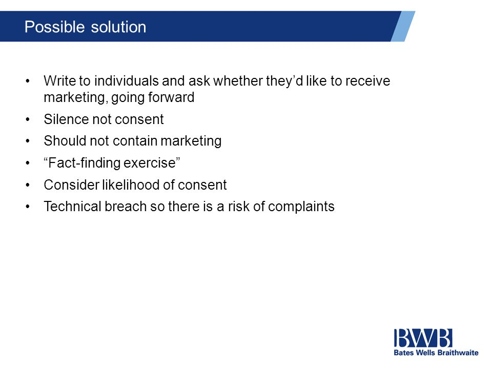 Possible solution Write to individuals and ask whether they'd like to receive marketing, going forward Silence not consent Should not contain marketing Fact-finding exercise Consider likelihood of consent Technical breach so there is a risk of complaints