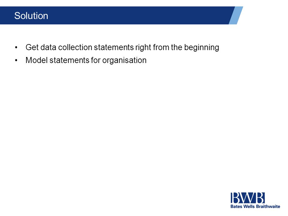 Solution Get data collection statements right from the beginning Model statements for organisation