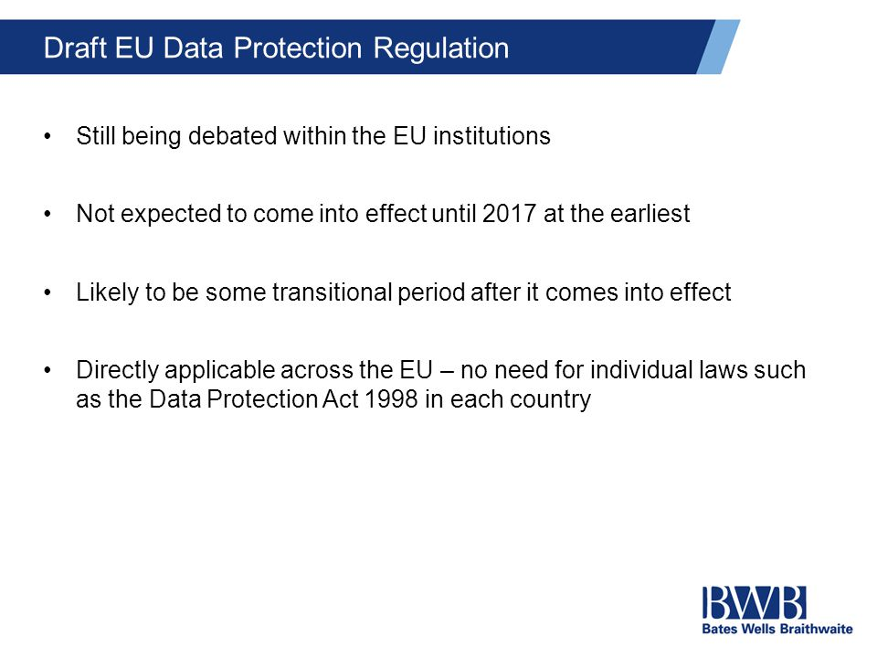 Draft EU Data Protection Regulation Still being debated within the EU institutions Not expected to come into effect until 2017 at the earliest Likely to be some transitional period after it comes into effect Directly applicable across the EU – no need for individual laws such as the Data Protection Act 1998 in each country