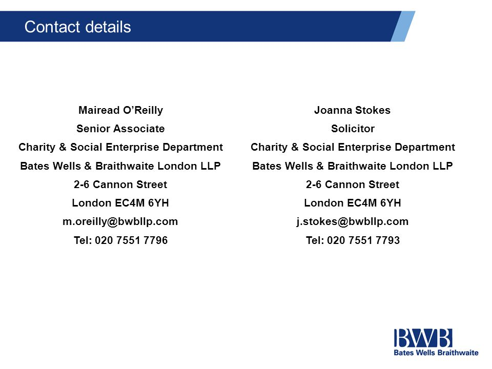 Contact details Mairead O'Reilly Senior Associate Charity & Social Enterprise Department Bates Wells & Braithwaite London LLP 2-6 Cannon Street London EC4M 6YH m.oreilly@bwbllp.com Tel: 020 7551 7796 Joanna Stokes Solicitor Charity & Social Enterprise Department Bates Wells & Braithwaite London LLP 2-6 Cannon Street London EC4M 6YH j.stokes@bwbllp.com Tel: 020 7551 7793