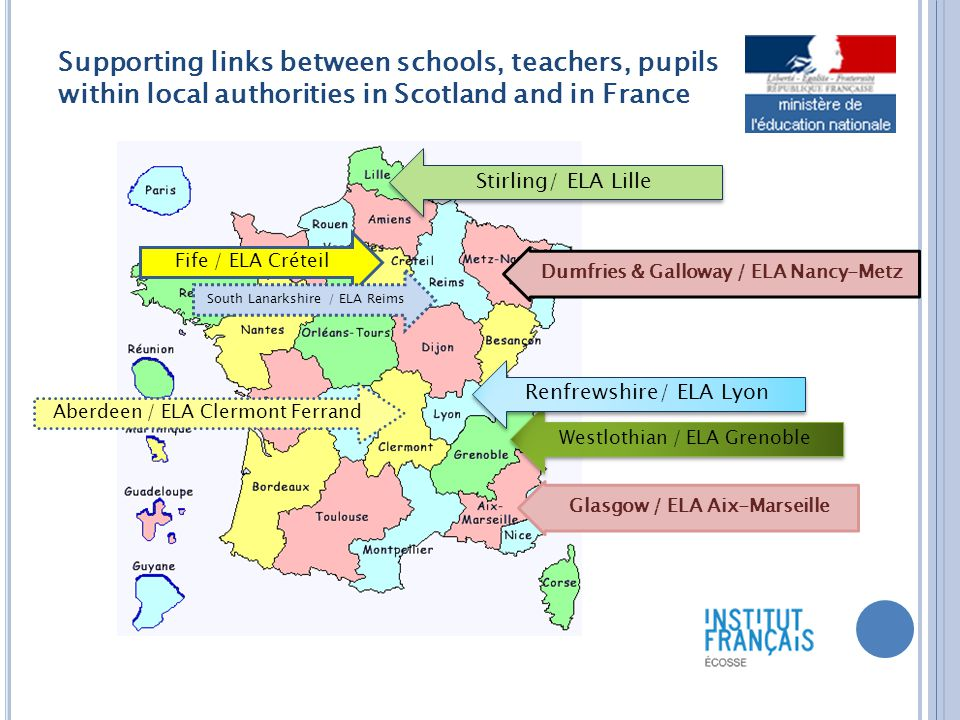 Supporting links between schools, teachers, pupils within local authorities in Scotland and in France Fife / ELA Créteil Westlothian / ELA Grenoble Renfrewshire/ ELA Lyon Dumfries & Galloway / ELA Nancy-Metz Stirling/ ELA Lille Glasgow / ELA Aix-Marseille South Lanarkshire / ELA Reims Aberdeen / ELA Clermont Ferrand