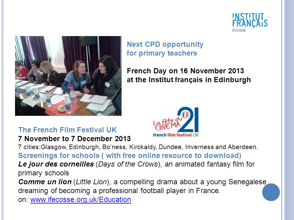 Next CPD opportunity for primary teachers French Day on 16 November 2013 at the Institut français in Edinburgh The French Film Festival UK 7 November to 7 December 2013 7 cities:Glasgow, Edinburgh, Bo'ness, Kirckaldy, Dundee, Inverness and Aberdeen.