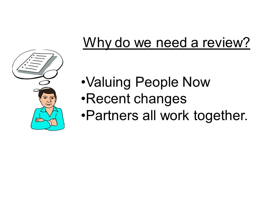 Why do we need a review? Valuing People Now Recent changes Partners all work together.