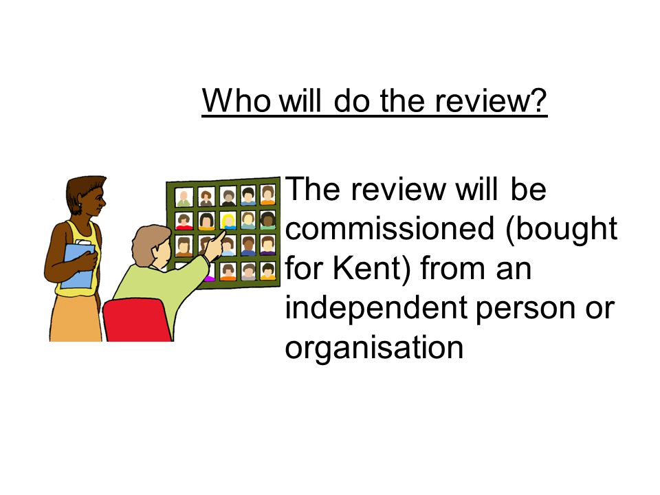 Who will do the review? The review will be commissioned (bought for Kent) from an independent person or organisation