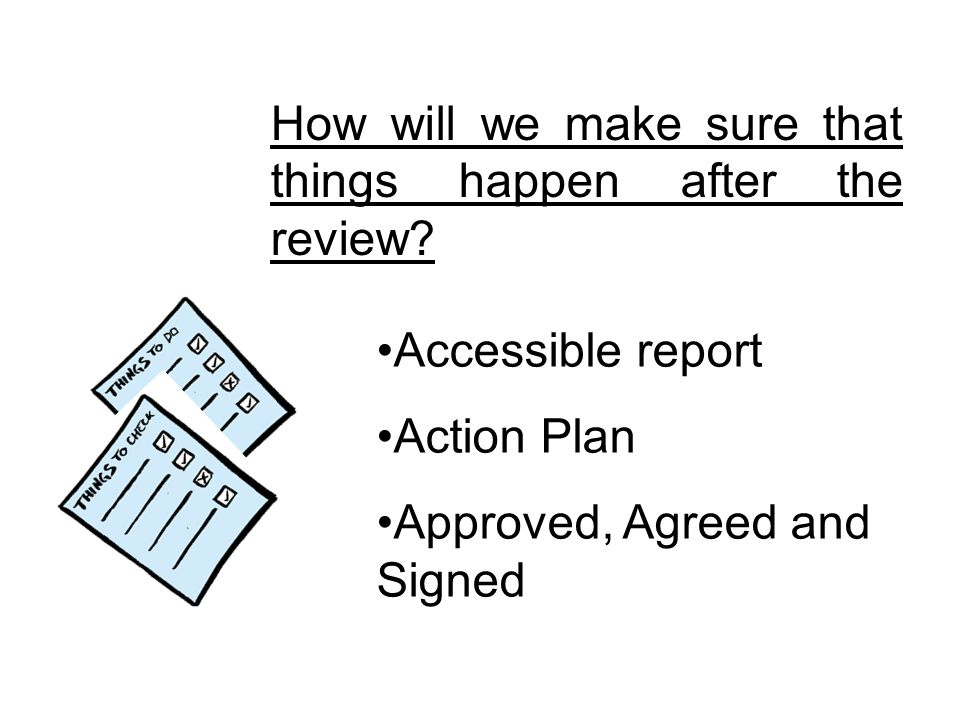 How will we make sure that things happen after the review? Accessible report Action Plan Approved, Agreed and Signed