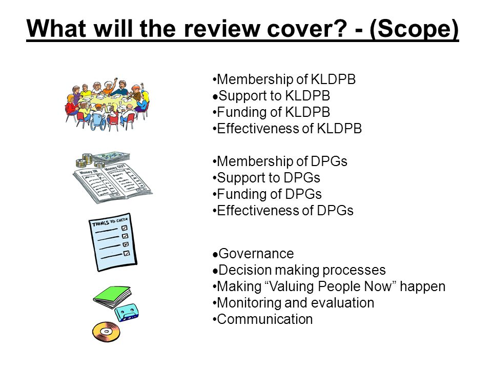 What will the review cover? - (Scope) Membership of KLDPB  Support to KLDPB Funding of KLDPB Effectiveness of KLDPB Membership of DPGs Support to DPG