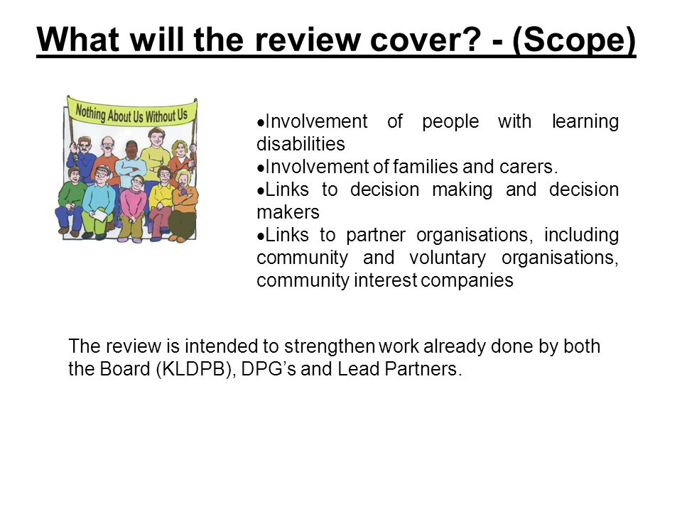 What will the review cover? - (Scope)  Involvement of people with learning disabilities  Involvement of families and carers.  Links to decision mak
