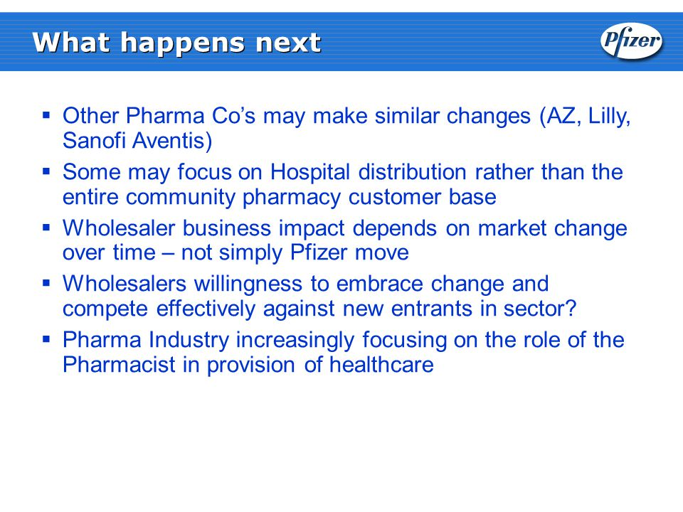 What happens next  Other Pharma Co's may make similar changes (AZ, Lilly, Sanofi Aventis)  Some may focus on Hospital distribution rather than the entire community pharmacy customer base  Wholesaler business impact depends on market change over time – not simply Pfizer move  Wholesalers willingness to embrace change and compete effectively against new entrants in sector.