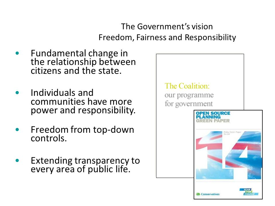 The Government's vision Freedom, Fairness and Responsibility Fundamental change in the relationship between citizens and the state.