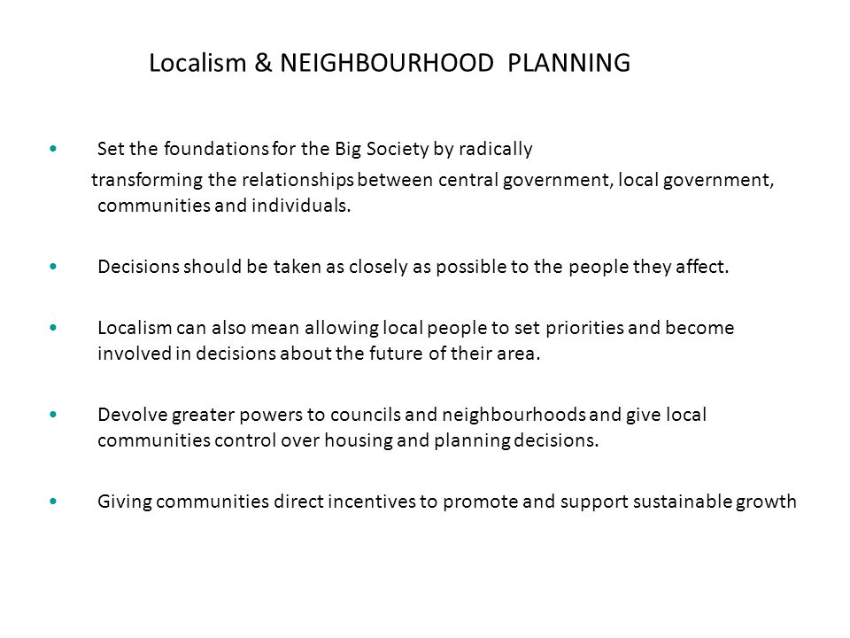 Localism & NEIGHBOURHOOD PLANNING Set the foundations for the Big Society by radically transforming the relationships between central government, local government, communities and individuals.