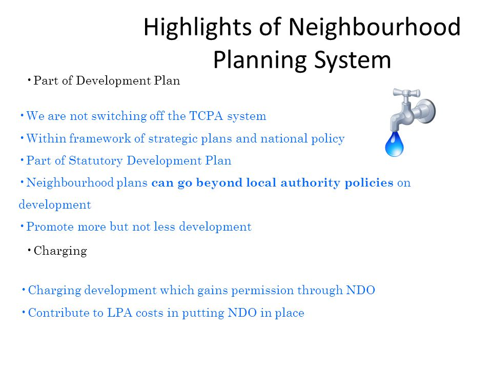 Highlights of Neighbourhood Planning System We are not switching off the TCPA system Within framework of strategic plans and national policy Part of Statutory Development Plan Neighbourhood plans can go beyond local authority policies on development Promote more but not less development Part of Development Plan Charging Charging development which gains permission through NDO Contribute to LPA costs in putting NDO in place