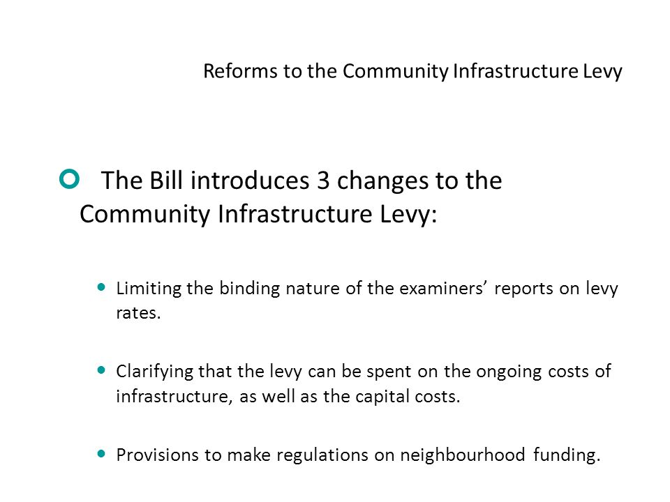 Reforms to the Community Infrastructure Levy The Bill introduces 3 changes to the Community Infrastructure Levy: Limiting the binding nature of the examiners' reports on levy rates.